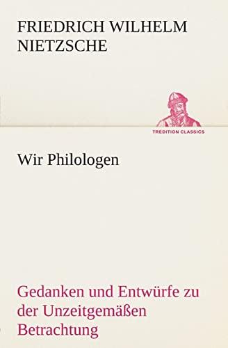 Wir Philologen: Gedanken und Entwürfe zu der Unzeitgemäßen Betrachtung (TREDITION CLASSICS) (German Edition) (9783849531621) by Friedrich Wilhelm Nietzsche