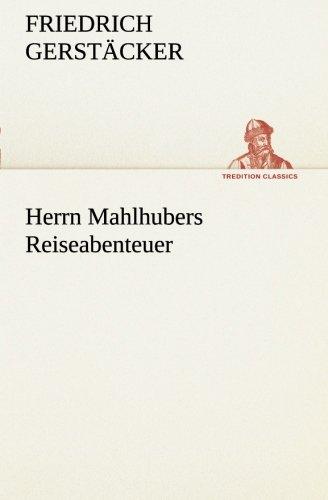 Herrn Mahlhubers Reiseabenteuer: Friedrich Gerstacker