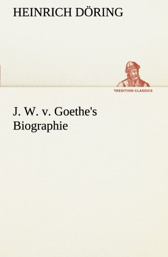 J. W. v. Goethes Biographie TREDITION CLASSICS German Edition: Heinrich Doring
