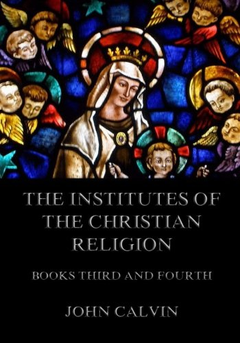 9783849691356: The Institutes Of The Christian Religion, Books Third and Fourth
