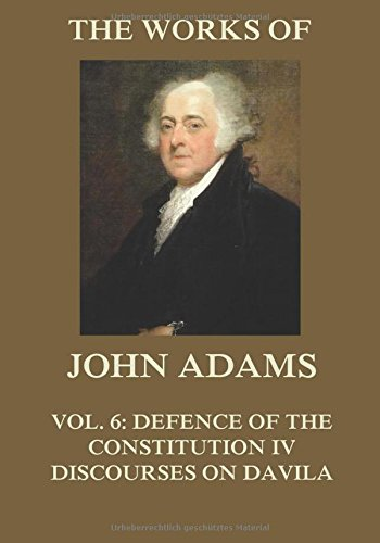 9783849693459: The Works of John Adams Vol. 6: Defence of the Constitution IV, Discourses on Davila (Annotated)