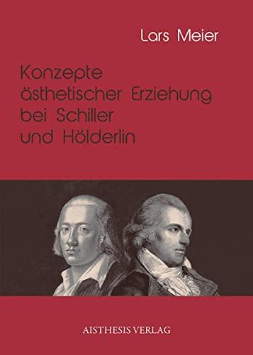 Konzepte ästhetischer Erziehung bei Schiller und Hölderlin: Lars Meier