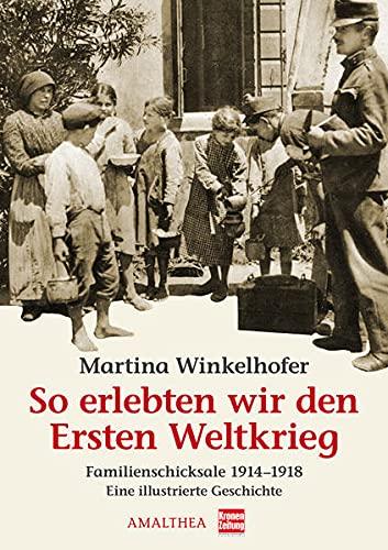 So erlebten wir den Ersten Weltkrieg. Familienschicksale: Winkelhofer, Martina: