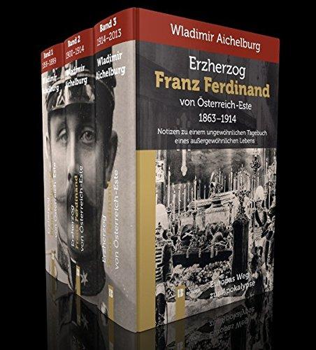 Erzherzog Franz Ferdinand von Österreich-Este 1863-1914. Band 1-3: Wladimir Aichelburg