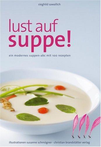 Lust auf Suppe: Ein modernes Suppen-ABC mit: Sieghild Sawallich