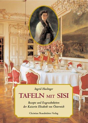 Tafeln mit Sisi: Rezepte und Eßgewohnheiten der Kaiserin Elisabeth von Österreich - Ingrid Haslinger