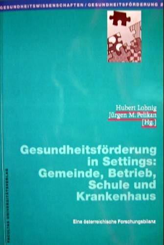 9783850764087: Gesundheitsförderung in Settings: Gemeinde, Betrieb, Schule und Krankenhaus. Eine österreichische Forschungsbilanz