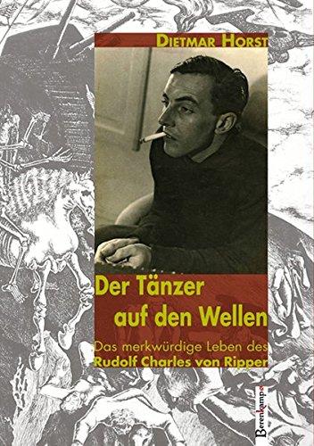 Der Tänzer auf den Wellen: Das merkwürdige Leben des Rudolf Charles von Ripper - Horst Dietmar