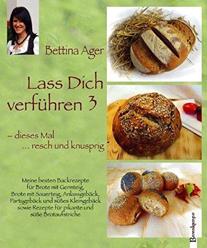Lass Dich verführen 3 : Meine besten Backrezepte für Brote mit Germteig, Brote mit Sauerteig, Anlassgebäck, Partygebäck und süßes Kleingebäck sowie Rezepte für pikante und süße Brotaufstriche - Bettina Ager