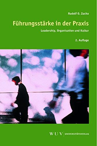 Führungsstärke in der Praxis : Leadership, Organisation und Kultur: Rudolf O. Zucha