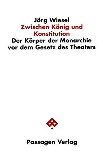 Zwischen König und Konstitution Der Körper der Monarchie vor dem Gesetz des Theaters,: ...