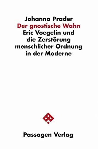 9783851657258: Der gnostische Wahn: Eric Voegelin und die Zerstörung menschlicher Ordnung in der Moderne