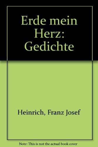 Erde mein Herz . Gedichte: Heinrich, Franz Josef