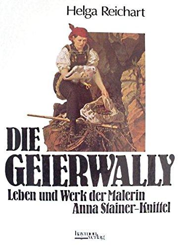 Die Geierwally : Leben und Werk der Lechtaler Malerin Anna Stainer-Knittel. - Reichart, Helga und Anna Stainer-Knittel