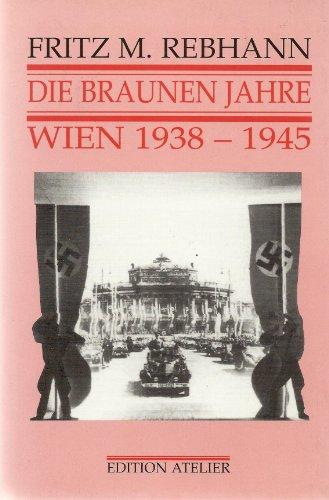 Die braunen Jahre. Wien 1938 - 1945.: Rebhann, Fritz M.