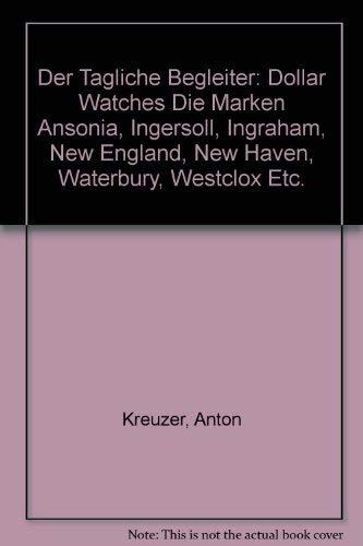 9783853783245: Der tägliche Begleiter: Dollar watches : die Marken Ansonia, Ingersoll, Ingraham, New England, New Haven, Waterbury, Westclox etc (Amerikanische Taschenuhren) (German Edition)