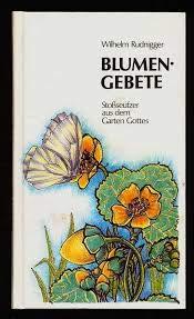 Blumengebete. Stoßseufzer aus dem Garten Gottes: Rudnigger, Wilhelm