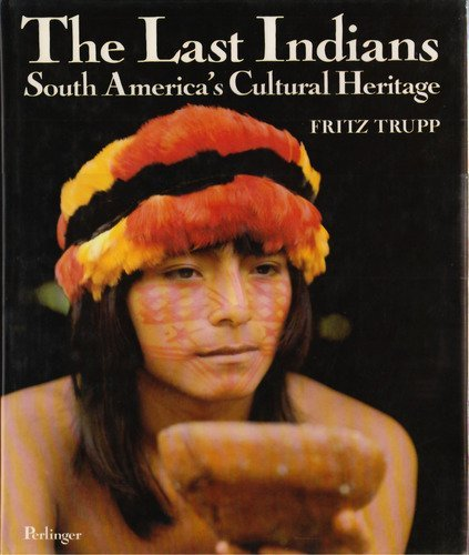 Last Indians: South America's Cultural Heritage: Trupp, Fritz