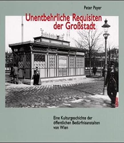 Die unentbehrlichen Requisiten der Großstadt - Eine Kulturgeschichte der öffentlichen Bedürfnisanstalten von Wien - Payer, Peter