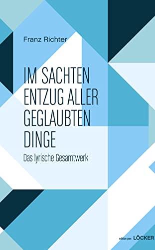 Im sachten Entzug aller geglaubten Dinge: Franz Richter