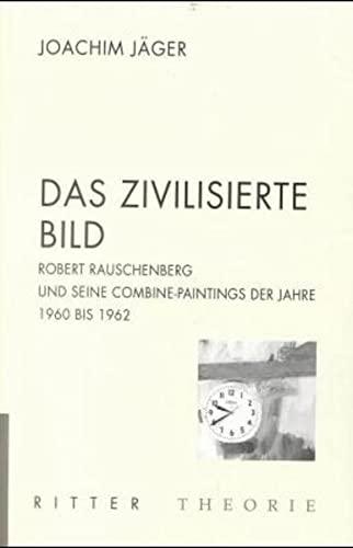 9783854152507: Das zivilisierte Bild: Robert Rauschenberg und seine Combine-Paintings der Jahre 1960-1962 (Ritter Theorie)