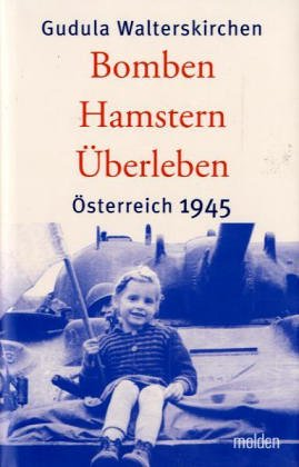 Bomben Hamstern Überleben. Österreich 1945.: Walterskirchen Gudula. Steiner Ludwig (...