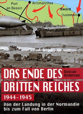 Das Ende des Dritten Reiches 1944-1945. Von der Landung in der Normandie bis zum Fall von Berlin. - Anderson, Duncan