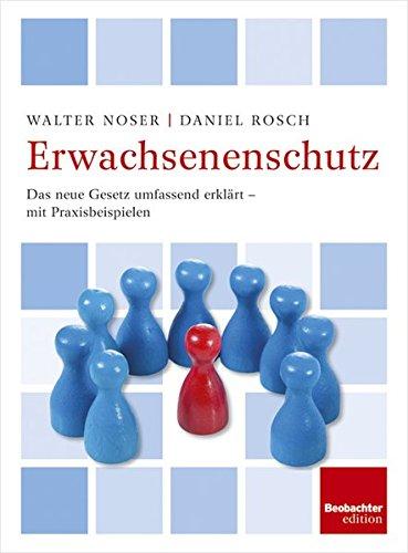 Erwachsenenschutz: Das neue Gesetzt umfassend erklärt -: Noser, Walter, Rosch,