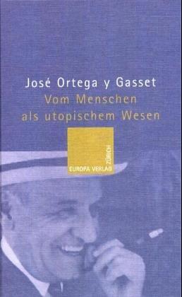 Vom Menschen als utopischem Wesen: Ortega Y Gasset,
