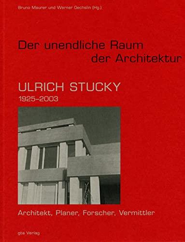 Der unendliche Raum der Architektur - Ulrich Stucky (1925-2003). Architekt, Planer, Forscher, ...