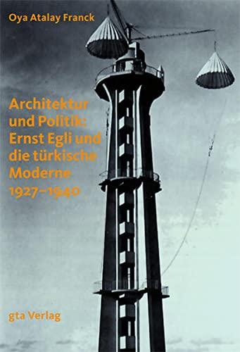 Architektur und Politik: Ernst Egli und die türkische Moderne 1927-1940: Oya Atalay Franck