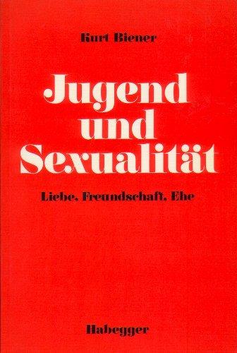 Jugend und Sexualität. Liebe, Freundschaft, Ehe: Biener, Kurt