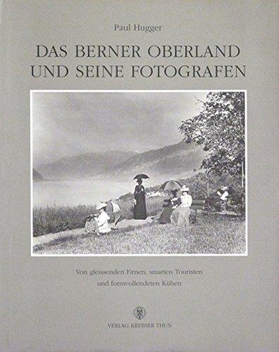 9783857771347: Das Berner Oberland und seine Fotografen: Von gleissenden Firnen, smarten Touristen und formvollendeten Kuhen