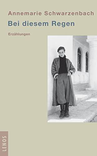 Bei diesem Regen: Erzählungen: Annemarie Schwarzenbach