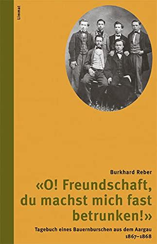 O! Freundschaft, du machst mich fast betrunken!» Tagebuch eines Bauernburschen aus dem Aargau...