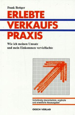 9783858331014: Frank Bettger: Erlebte Verkaufspraxis - Wie ich meinen Umsatz und mein Einkommen vervielfachte