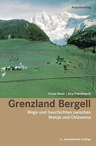Grenzland Bergell: Wege und Geschichten zwischen Maloja und Chiavenna - Ursula Bauer, Jürg Frischknecht