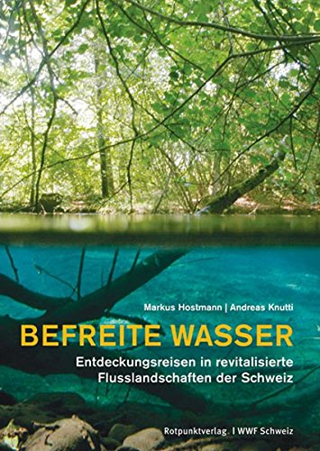 9783858693976: Befreite Wasser: Entdeckungsreisen in revitalisierte Flusslandschaften der Schweiz