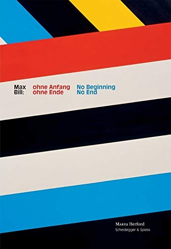 9783858812148: Max Bill: No Beginning, No End: A Retrospective Marking the Centenary of the Artist, Designer, Architect, Typographer and Theoretician