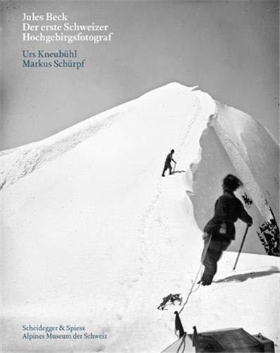Jules Beck - Der erste Schweizer Hochgebirgsfotograf: Markus Sch�rpf