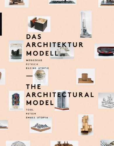 9783858813466: The Architectural Model: Tool, Fetish, Small Utopia