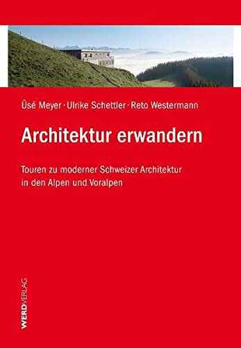 Architektur erwandern: Touren zu moderner Schweizer Architektur in den Alpen und Voralpen Meyer, Üsé; Schettler, Ulrike and Westermann, Reto