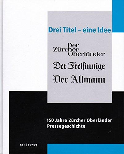 Drei Titel - eine Idee. 150 Jahre Zürcher Oberländer Pressegeschichte. 1852-2002. Der Zürcher ...
