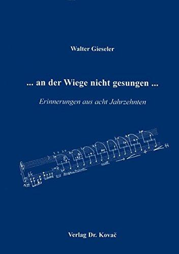 an der Wiege nicht gesungen ., Erinnerungen aus acht Jahrzehnten - Walter Gieseler