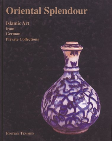 Oriental Splendour. Islamic Art from German Private Collections: Claus-Peter Haase, et al. (eds.)