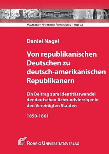 Von republikanischen Deutschen zu deutsch-amerikanischen Republikanern: Daniel Nagel