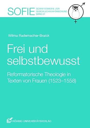 Frei und selbstbewusst: Reformatorische Theologie in Texten von Frauen (1523-1558): Wilma ...