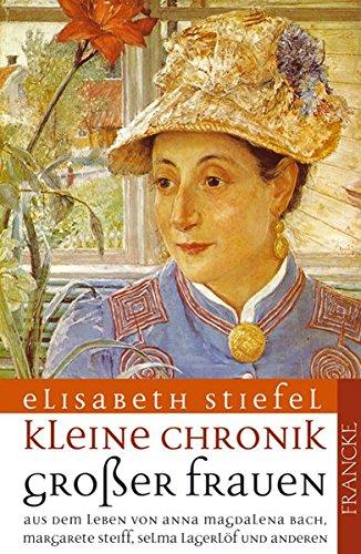 Kleine Chronik großer Frauen Band 1: Aus dem Leben von Anna Magdalena Bach, Margarete Steiff, Selma Lagerlöf und anderen - Elisabeth Stiefel