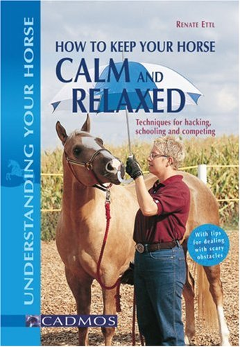 9783861279204: How to Keep Your Horse Calm and Relaxed: Techniques for Hacking, Schooling and Competing (Understanding Your Horse)