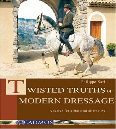 Twisted Truths of Modern Dressage: A Search for a Classical Alternative: Karl, Philippe